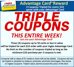 Triple Coupons This Entire Week!  Three (3) coupons tripled for every $10 spent with your Ingles Advantage Card