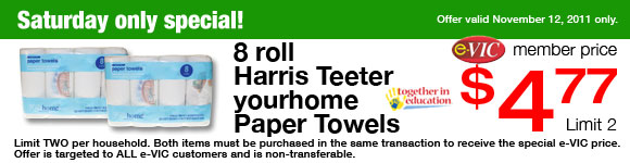 Saturday Only Special! Harris Teeter yourhome Paper Towels - 8 roll eVIC Member Price November 12th ONLY - $4.77 ea - Limit 2